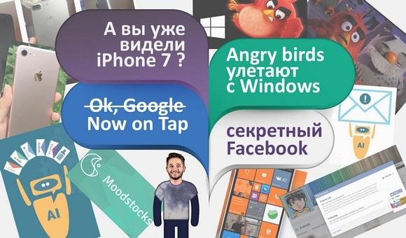 А вы уже видели iPhone 7 ? Ok, Google > Now on Tap, Angry Birds улетают с Windows Mobile, Cекретный Facebook!